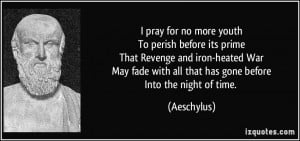 ... fade with all that has gone beforeInto the night of time. - Aeschylus