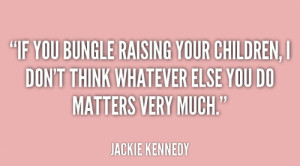 File Name : quote-Jackie-Kennedy-if-you-bungle-raising-your-children-i ...