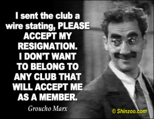 ... WANT TO BELONG TO ANY CLUB THAT WILL ACCEPT ME AS A MEMBER