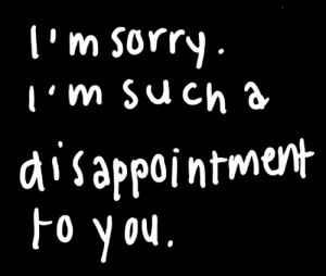 ... disappointment #disappointing #not good enough #failure #I'm sorry