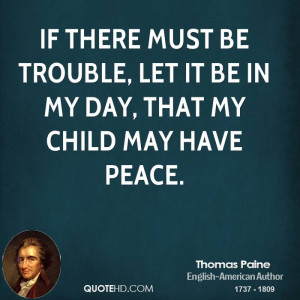 If there must be trouble, let it be in my day, that my child may have ...