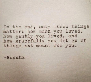 Buddha quote In the end, only three things matter: how much you loved ...