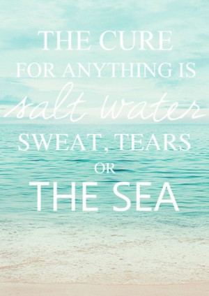 The cure for everything is salt water...