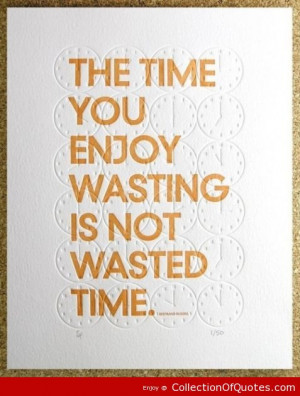 The Time You Enjoy Wasting Is Not Wasted Time Kindness Quote