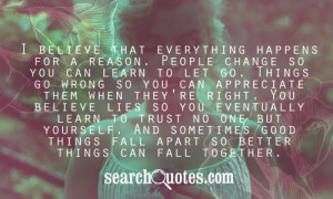 reason. People change so you can learn to let go. Things go wrong ...