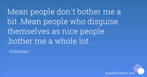 Mean people don't bother me a bit .Mean people who disguise themselves ...