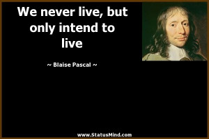 We never live but only intend to live Blaise Pascal Quotes