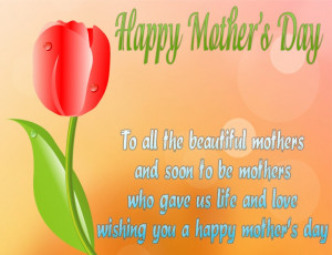 ... mothers who gave us life and love, wishing you a happy mother's day