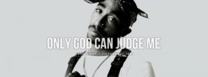 Only God can Judge me , your judgment means nothing to me.