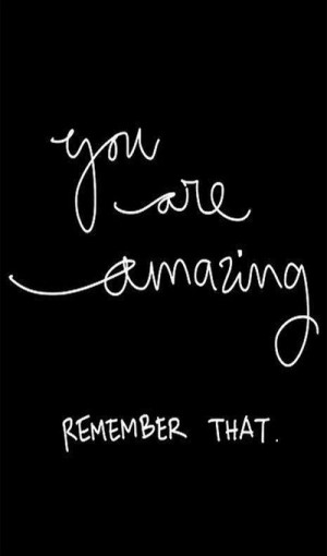 You Are Amazing. Remember That!