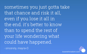 just gotta take that chance and risk it all, even if you lose it all ...