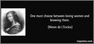 One must choose between loving women and knowing them. - Ninon de L ...