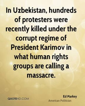 Ed Markey - In Uzbekistan, hundreds of protesters were recently killed ...