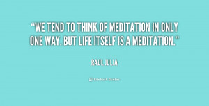 We tend to think of meditation in only one way. But life itself is a ...