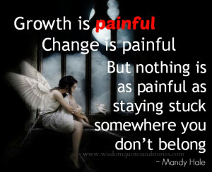 Growth is painful. Change is painful. But nothing is as painful as ...
