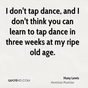don't tap dance, and I don't think you can learn to tap dance in ...