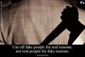 Cut off fake people for real reasons, not real people for fake reasons ...