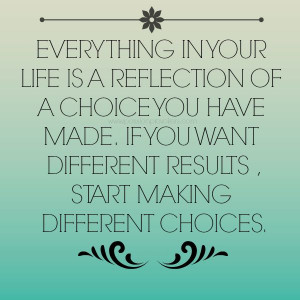 choices quotes everything in your life is a reflection of a choice you ...