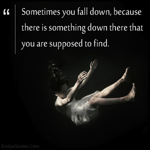 Sometimes you fall down, because there is something down there that ...