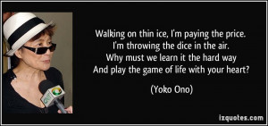 ... it the hard way And play the game of life with your heart? - Yoko Ono