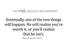 ... he will realize your re worth it or you ll realize that he isn t