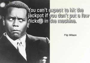 ... jackpot if you don't put a few nickels in the machine. ~ Flip Wilson