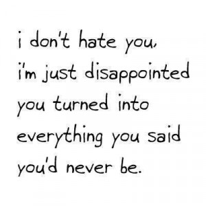 ... you, I'm just disappointed you turned into everything you said you'd