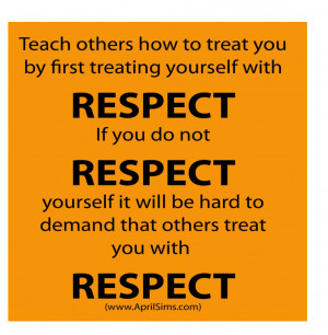 Teach others how to treat you by first treating yourself with respect
