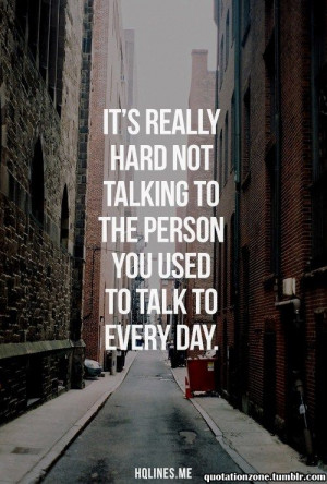 It's really hard not talking to the person you used to talk to every ...