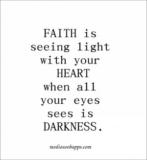 Faith is seeing light with your heart when all your eyes sees is ...