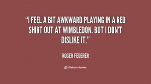 quote-Roger-Federer-i-feel-a-bit-awkward-playing-in-14234.png
