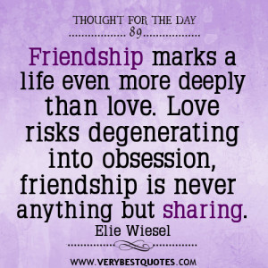 Friendship marks a life even more deeply than love. Love risks ...