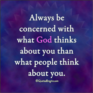 ... with what God thinks about you than what people think about you