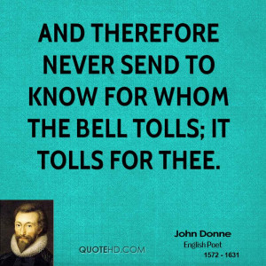 And therefore never send to know for whom the bell tolls; it tolls for ...