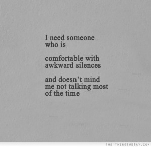need someone who is comfortable with awkward silences and doesn't ...