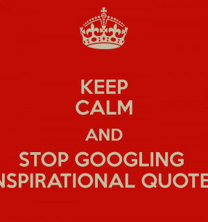 KEEP CALM AND STOP GOOGLING INSPIRATIONAL QUOTES