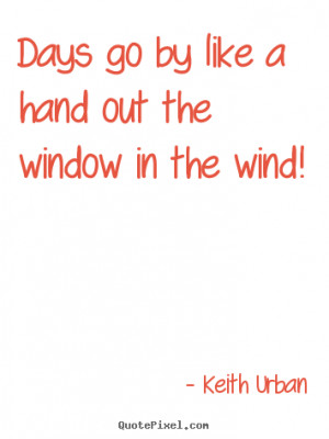 Quote about life - Days go by like a hand out the window in the wind!