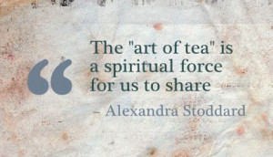 """The """"Art of tea"""" is a Spiritual force for us to share ~ Art Quote"""