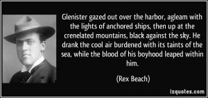 ... the sea, while the blood of his boyhood leaped within him. - Rex Beach