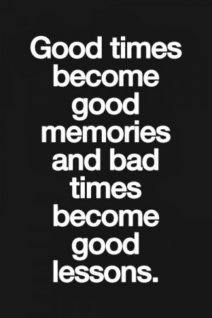 Good times become good memories and bad times become good lessons