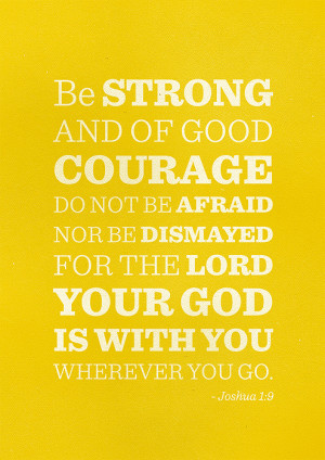 Joshua 1:9 - Be strong and of good courage.