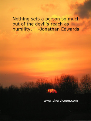 ... so much out of the devil's reach as humility. Jonathan Edwards