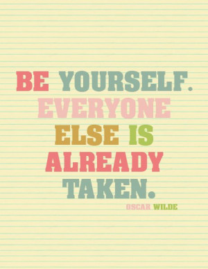 Be yourself. Everyone else is already Taken. Oscar Wilde