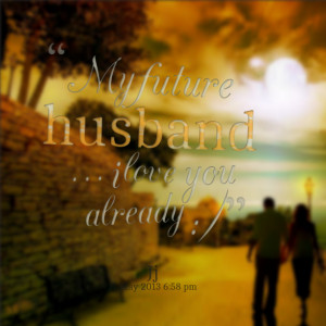 Quotes Picture: my future husband i love you already :)