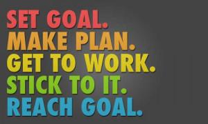 Set a goal, make a plan, get to work, stick to it, reach a goal