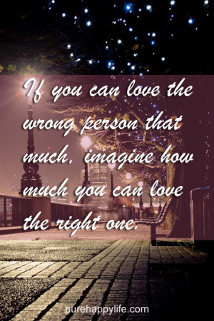 you can love the wrong person that much, imagine how much you can love ...