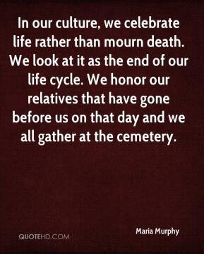 ... life rather than mourn death we look at it as the end of our life