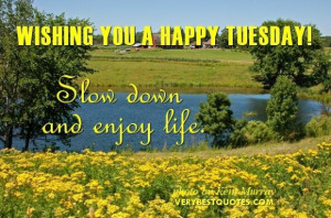 Happy tuesday wish slow down and enjoy life
