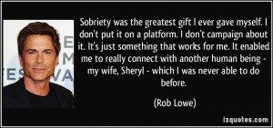 Sobriety was the greatest gift I ever gave myself. I don't put it on a ...
