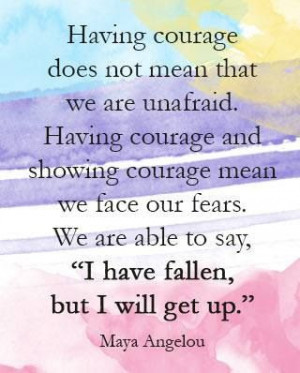 Having courage does not mean that we are unafraid.